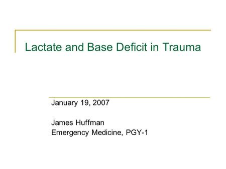 Lactate and Base Deficit in Trauma January 19, 2007 James Huffman Emergency Medicine, PGY-1.
