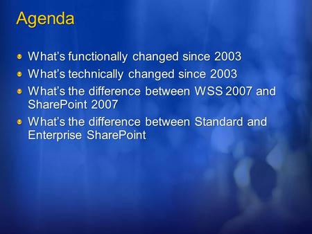 Agenda What's functionally changed since 2003 What's technically changed since 2003 What's the difference between WSS 2007 and SharePoint 2007 What's the.