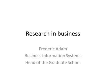 Research in business Frederic Adam Business Information Systems Head of the Graduate School.