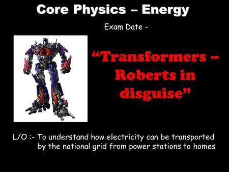 "Core Physics – Energy L/O :- To understand how electricity can be transported by the national grid from power stations to homes ""Transformers – Roberts."
