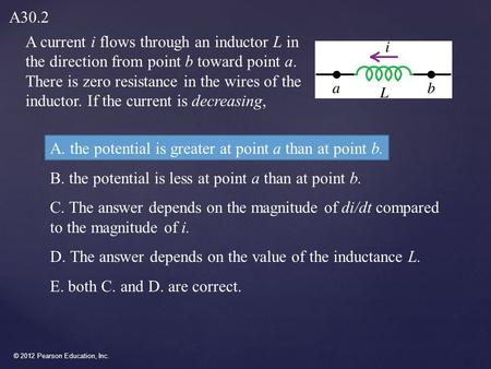 © 2012 Pearson Education, Inc. A current i flows through an inductor L in the direction from point b toward point a. There is zero resistance in the wires.
