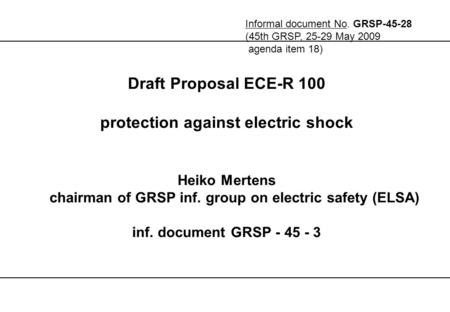 Draft Proposal ECE-R 100 protection against electric shock Heiko Mertens chairman of GRSP inf. group on electric safety (ELSA) inf. document GRSP - 45.
