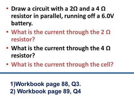 Draw a circuit with a 2Ω and a 4 Ω resistor in parallel, running off a 6.0V battery. What is the current through the 2 Ω resistor? What is the current.