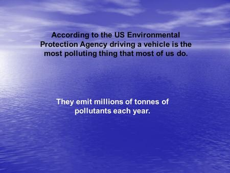 According to the US Environmental Protection Agency driving a vehicle is the most polluting thing that most of us do. They emit millions of tonnes of pollutants.