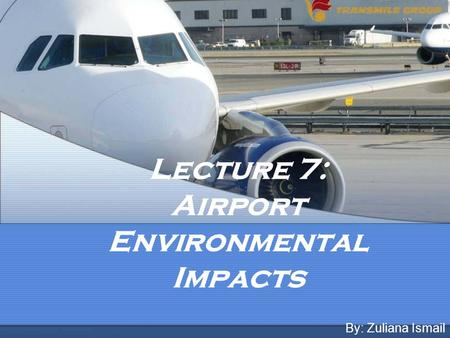 Lecture 7: Airport Environmental Impacts By: Zuliana Ismail.