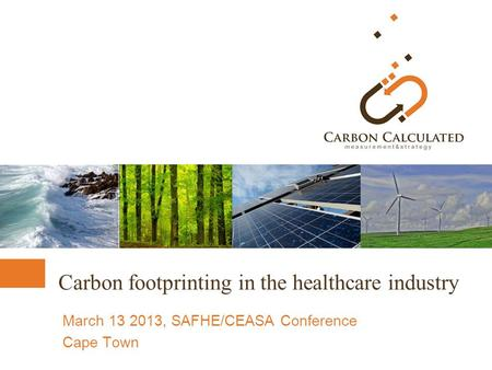 Carbon footprinting in the healthcare industry March 13 2013, SAFHE/CEASA Conference Cape Town.