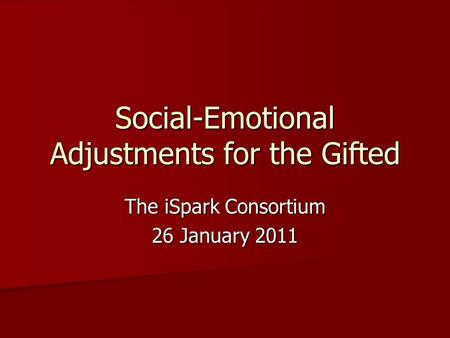 Social-Emotional Adjustments for the Gifted The iSpark Consortium 26 January 2011.