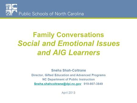 Family Conversations Social and Emotional Issues and AIG Learners Sneha Shah-Coltrane Director, Gifted Education and Advanced Programs NC Department of.
