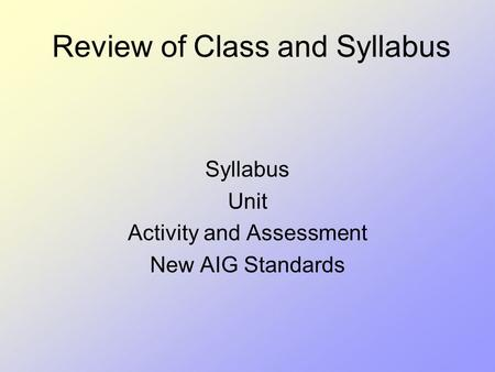 Review of Class and Syllabus Syllabus Unit Activity and Assessment New AIG Standards.