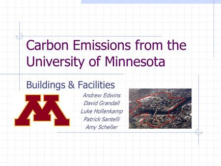 Carbon Emissions from the University of Minnesota Buildings & Facilities Andrew Edwins David Grandall Luke Hollenkamp Patrick Santelli Amy Scheller.