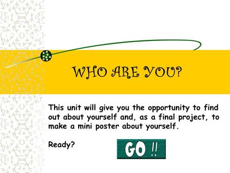 WHO ARE YOU? This unit will give you the opportunity to find out about yourself and, as a final project, to make a mini poster about yourself. Ready?