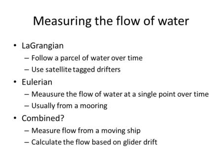 Measuring the flow of water LaGrangian – Follow a parcel of water over time – Use satellite tagged drifters Eulerian – Meausure the flow of water at a.