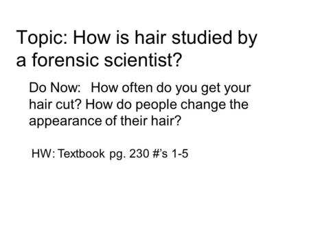 Topic: How is hair studied by a forensic scientist? Do Now:How often do you get your hair cut? How do people change the appearance of their hair? HW: Textbook.