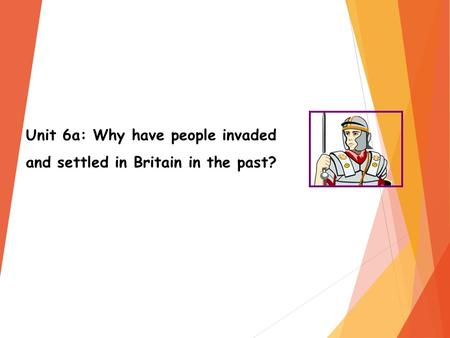 Unit 6a: Why have people invaded and settled in Britain in the past?