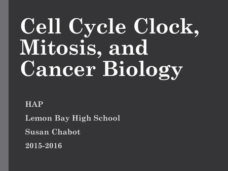 Cell Cycle Clock, Mitosis, and Cancer Biology HAP Lemon Bay High School Susan Chabot 2015-2016.