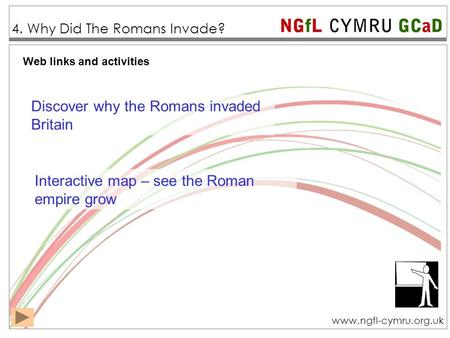 NGfL CYMRU GCaD www.ngfl-cymru.org.uk Web links and activities 4. Why Did The Romans Invade? Interactive map – see the Roman empire grow Discover why the.