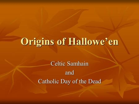 Origins of Hallowe'en Celtic Samhain and Catholic Day of the Dead.