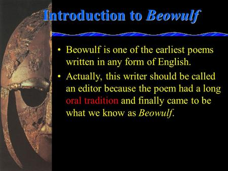 Introduction to Beowulf Beowulf is one of the earliest poems written in any form of English. Actually, this writer should be called an editor because the.