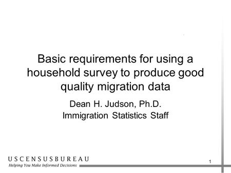 1 Basic requirements for using a household survey to produce good quality migration data Dean H. Judson, Ph.D. Immigration Statistics Staff.