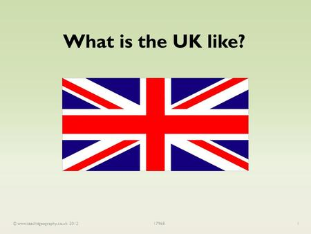 © www.teachitgeography.co.uk 2012179681 What is the UK like?
