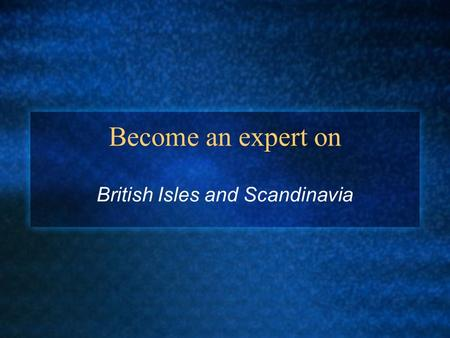 Become an expert on British Isles and Scandinavia.