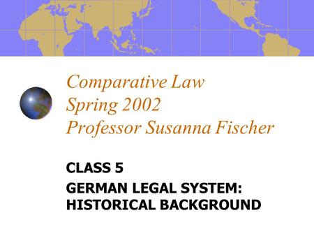 Comparative Law Spring 2002 Professor Susanna Fischer CLASS 5 GERMAN LEGAL SYSTEM: HISTORICAL BACKGROUND.