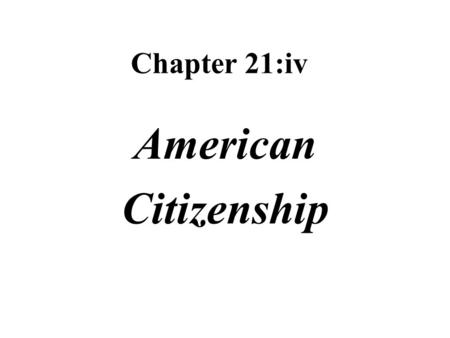 Chapter 21:iv American Citizenship. Citizens persons who are represented and protected by the country's government and owe their allegiance to the country.