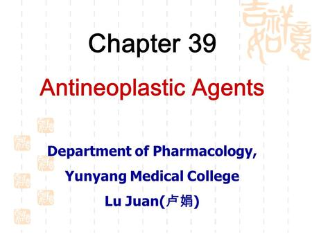Chapter 39 Antineoplastic Agents Department of Pharmacology, Yunyang Medical College Lu Juan( 卢娟 )