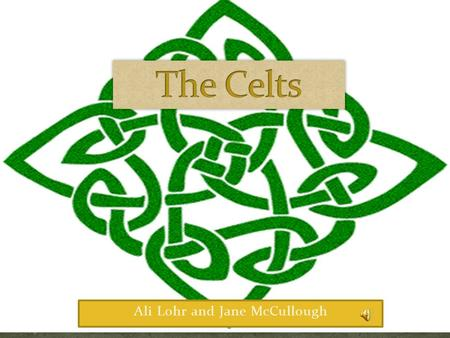 Ali Lohr and Jane McCullough. Occupied the land from British Isles to Gallatia Farmers and hunters Celts had extreme pride.