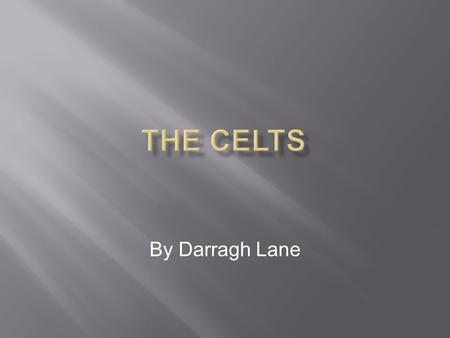 By Darragh Lane The Celts were a large group of tribes in Europe that first appeared in the Early Iron Age, around 1200 B.C. in Austria.