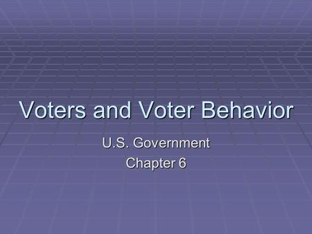 Voters and Voter Behavior U.S. Government Chapter 6.