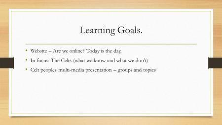 Learning Goals. Website – Are we online? Today is the day. In focus: The Celts (what we know and what we don't) Celt peoples multi-media presentation –