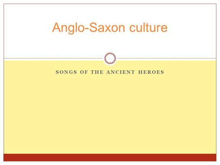 SONGS OF THE ANCIENT HEROES Anglo-Saxon culture. Great Britain: England is a part of Great Britain which also includes Ireland, Scotland, and Wales. Britain.