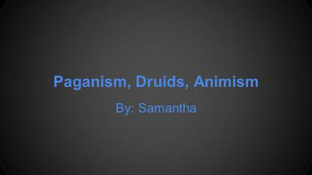 Paganism, Druids, Animism By: Samantha. Paganism Paganism describes a group of religions based on a love for nature. These faiths reflect on the traditional.