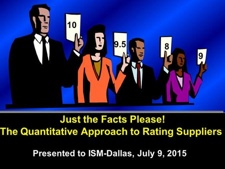 Copyright © 2009, Supply Chain Education, Inc. Just the Facts Please! The Quantitative Approach to Rating Suppliers Presented to ISM-Dallas, July 9, 2015.