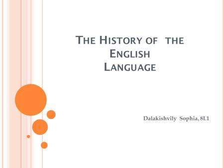 T HE H ISTORY OF THE E NGLISH L ANGUAGE Dalakishvily Sophia, 8L1.