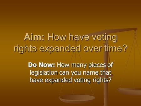 Aim: How have voting rights expanded over time? Do Now: How many pieces of legislation can you name that have expanded voting rights?