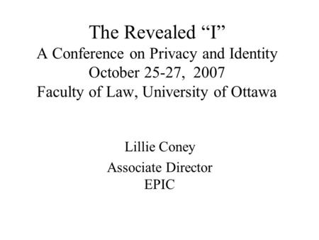"The Revealed ""I"" A Conference on Privacy and Identity October 25-27, 2007 Faculty of Law, University of Ottawa Lillie Coney Associate Director EPIC."