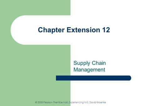 Chapter Extension 12 Supply Chain Management © 2008 Pearson Prentice Hall, Experiencing MIS, David Kroenke.