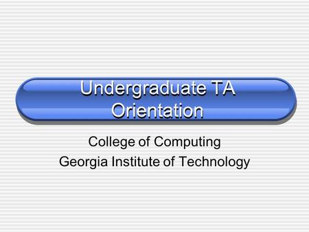 Undergraduate TA Orientation College of Computing Georgia Institute of Technology.