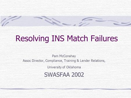 Resolving INS Match Failures Pam McConahay Assoc Director, Compliance, Training & Lender Relations, University of Oklahoma SWASFAA 2002.