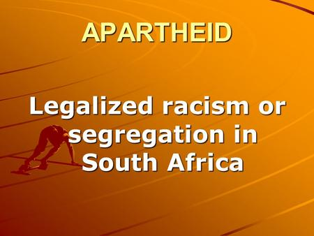 APARTHEID Legalized racism or segregation in South Africa.