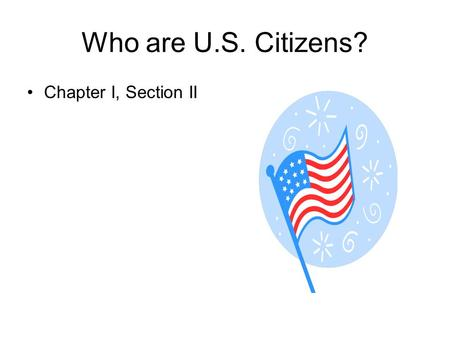 Who are U.S. Citizens? Chapter I, Section II. Citizens By Birth 1787 ----- less than 4 million people – only 13 states 1800 – more than 5 million people.
