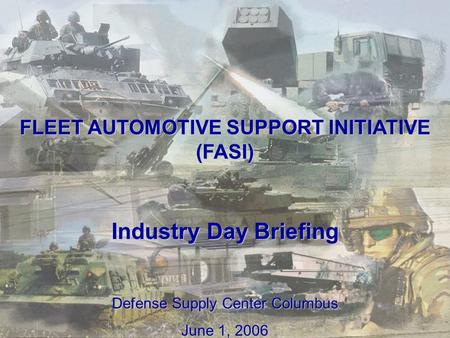 1 FLEET AUTOMOTIVE SUPPORT INITIATIVE (FASI) Industry Day Briefing Defense Supply Center Columbus June 1, 2006.