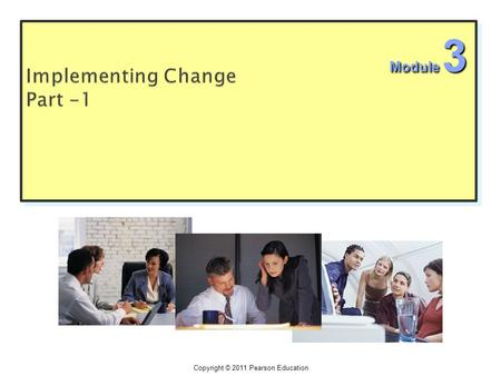 "Copyright © 2011 Pearson Education Module 3.  Implementation is the answer of the following four questions: 1. ""how"" of the change process? steps 2."