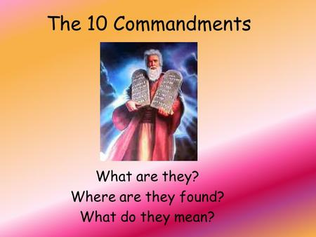 The 10 Commandments What are they? Where are they found? What do they mean?