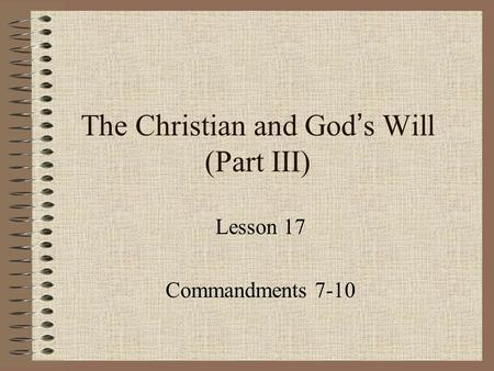 The Christian and God ' s Will (Part III) Lesson 17 Commandments 7-10.