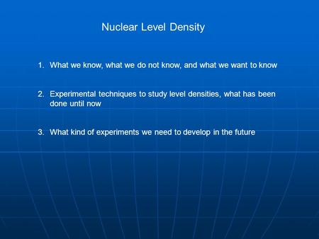 Nuclear Level Density 1.What we know, what we do not know, and what we want to know 2.Experimental techniques to study level densities, what has been done.