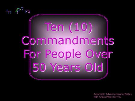 Ten (10) Ten (10)Commandments For People Over 50 Years Old Automatic Advancement of Slides with Great Music for You.