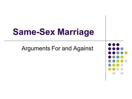 Same-Sex Marriage Arguments For and Against. Marriage is only to procreate. Since gay couples can't naturally procreate then they shouldn't be allowed.